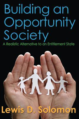 Building an Opportunity Society: A Realistic Alternative to an Entitlement State  by  Lewis D. Solomon