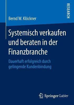 Systemisch verkaufen und beraten in der Finanzbranche: Dauerhaft erfolgreich durch gelingende Kundenbindung  by  Bernd W. Klöckner