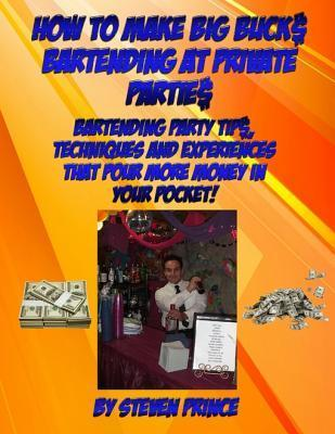 How to Make Big Buck$ Bartending at Private Partie$  by  Steven Prince