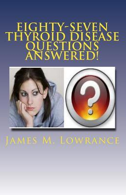 Eighty-Seven Thyroid Disease Questions Answered!: Self-Educate Through Hypothyroid and Hyperthyroid Q & A! James M. Lowrance