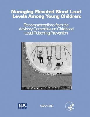 Managing Elevated Blood Lead Levels Among Young Children: Recommendations from the Advisory Committee on Childhood Lead Poisoning Prevention  by  Centers for Disease Control and Prevention