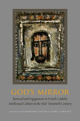 Gods Mirror: Renewal and Engagement in French Catholic Intellectual Culture in the Mid-Twentieth Century  by  Katherine Davies