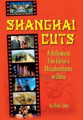 Shanghai Cuts - A Hollywood Film Editors Misadventures in China Rick Tuber