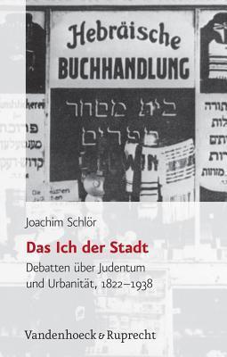 Das Ich Der Stadt: Debatten Uber Judentum Und Urbanitat, 1822-1938  by  Joachim Schlor