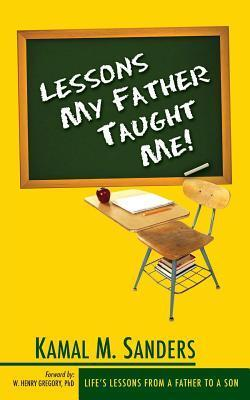 Lessons My Father Taught Me! Kamal M. Sanders