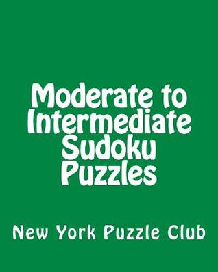 Moderate to Intermediate Sudoku Puzzles: Sudoku Puzzles from the Archives of the New York Puzzle Club  by  New York Puzzle Club
