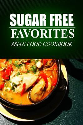 Sugar Free Favorites - Asian Food Cookbook: (Sugar Free Recipes Cookbook for Your Everyday Sugar Free Cooking) Sugar Free Favorites