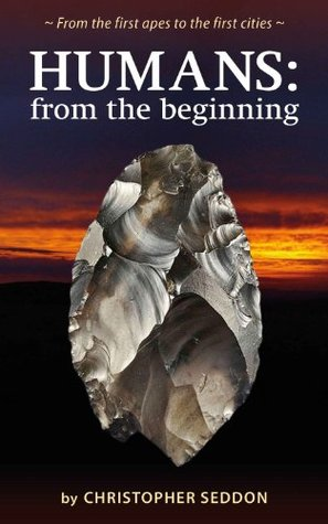 Humans: from the beginning: From the first apes to the first cities  by  Christopher Seddon