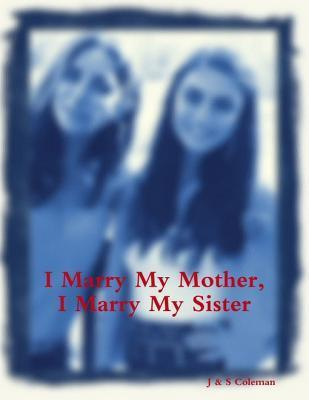 I Marry My Mother, I Marry My Sister J & S Coleman