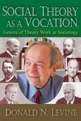 Social Theory as a Vocation: Genres of Theory Work in Sociology Donald N. Levine