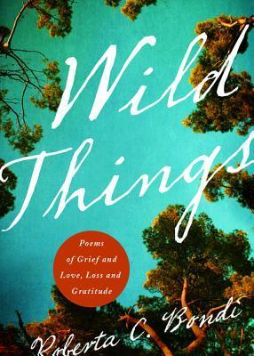 Wild Things: Poems of Grief and Love, Loss and Gratitude  by  Roberta Bondi