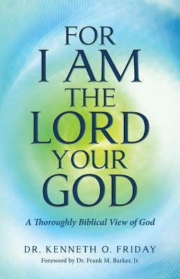 For I Am the Lord Your God: A Thoroughly Biblical View of God  by  Dr Kenneth O Friday