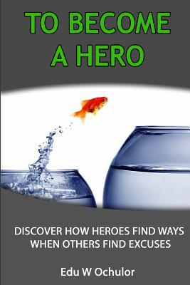 To Become A Hero: Discover How Heroes Find Ways When Others Find Excuses  by  Edu-Wealth Ochulor