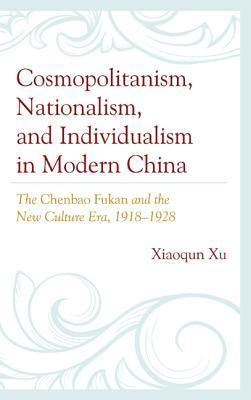 Cosmopolitanism, Nationalism, and Individualism in Modern China: The Chenbao Fukan and the New Culture Era, 1918-1928 Xiaoqun Xu
