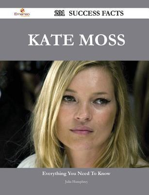 Kate Moss 201 Success Facts - Everything You Need to Know about Kate Moss Julia Humphrey