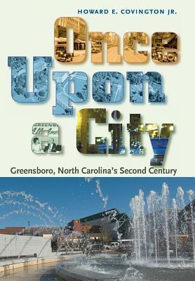 Once Upon a City: Greensboro, North Carolinas Second Century Howard E Covington Jr