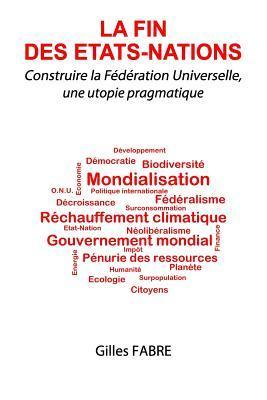 La Fin Des Etats-Nations: Construire La Federation Universelle, Une Utopie Pragmatique  by  MR Gilles Fabre