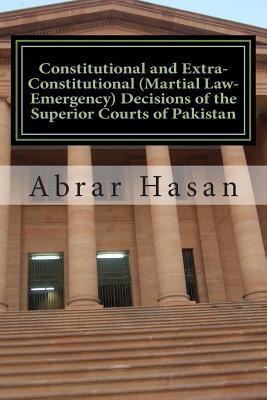 Constitutional and Extra-Constitutional (Martial Law-Emergency) Decisions of the Superior Courts of Pakistan Abrar Hasan