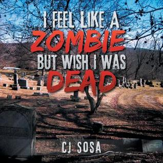I Feel Like a Zombie, But Wish I Was Dead C.J. Sosa