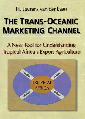 The Trans-Oceanic Marketing Channel: A New Tool for Understanding Tropical Africas Export Agriculture  by  H Laurens Van Der Laan