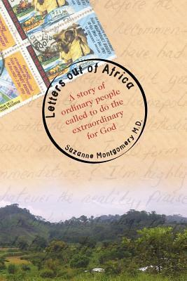 Letters Out of Africa: A Story of Ordinary People Called to Do the Extraordinary for God Suzanne Montgomery MD