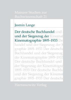 Der Deutsche Buchhandel Und Der Siegeszug Der Kinematographie 1895-1933: Reaktionen Und Strategische Konsequenzen  by  Jasmin Lange