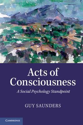 Acts of Consciousness: A Social Psychology Standpoint Guy Saunders