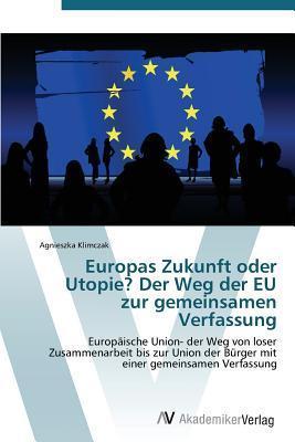 Europas Zukunft Oder Utopie? Der Weg Der Eu Zur Gemeinsamen Verfassung Klimczak Agnieszka