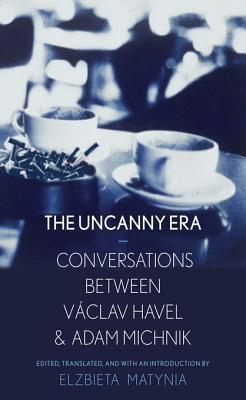An Uncanny Era: Conversations Between Vaclav Havel and Adam Michnik Elzbieta Matynia