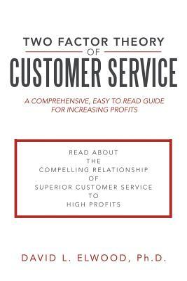Two Factor Theory of Customer Service: A Comprehensive, Easy to Read Guide for Increasing Profits  by  David L. Elwood