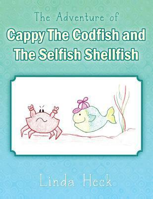 The Adventure of Cappy the Codfish and the Selfish Shellfish Linda Heck