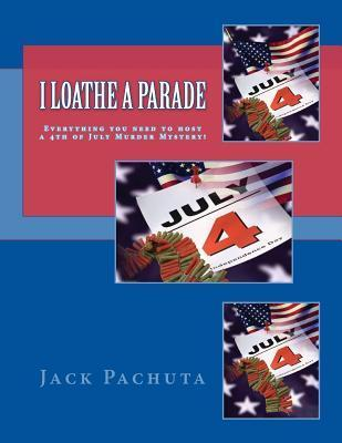 I Loathe a Parade: Everything You Need to Host a 4th of July Murder Mystery! Jack Pachuta