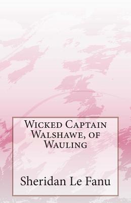 Wicked Captain Walshawe, of Wauling  by  Joseph Sheridan Le Fanu