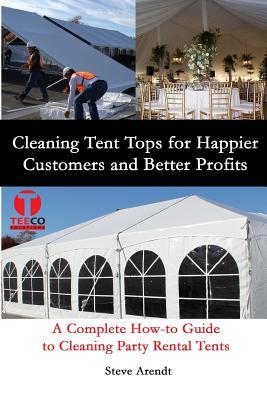 Cleaning Tent Tops for Happier Customers and Better Profits: A Complete How-To Guide to Cleaning Party Rental Tents Steve Arendt