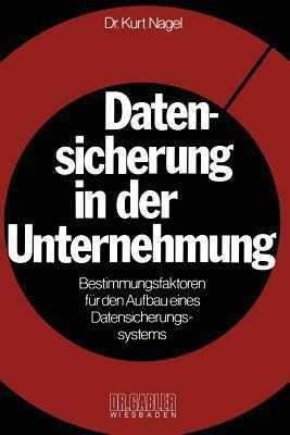 Datensicherung in Der Unternehmung: Bestimmungsfaktoren Fur Den Aufbau Eines Datensicherungssystems  by  Kurt Nagel