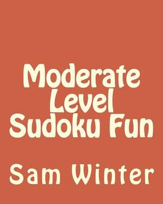 Moderate Level Sudoku Fun: Fun, Challenging Sudoku Puzzles Sam Winter