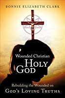 Wounded Christian - Holy God: Rebuilding the Wounded on Gods Loving Truths  by  Bonnie Elizabeth Clark
