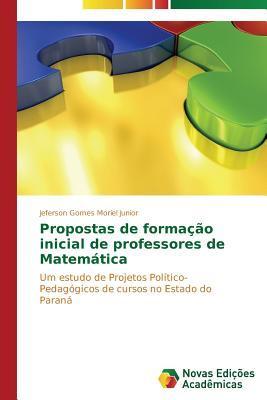 Propostas de Formacao Inicial de Professores de Matematica  by  Moriel Junior Jeferson Gomes