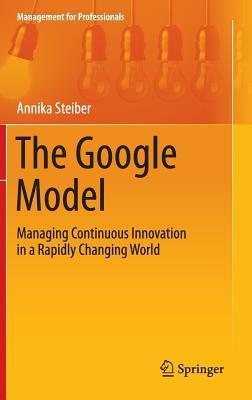 The Google Model: Managing Continuous Innovation in a Rapidly Changing World  by  Annika Steiber