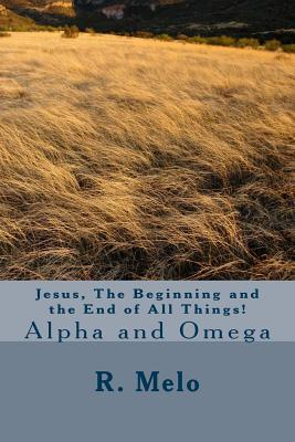 Jesus, the Beginning and the End of All Things!: Alpha and Omega  by  R B F Melo
