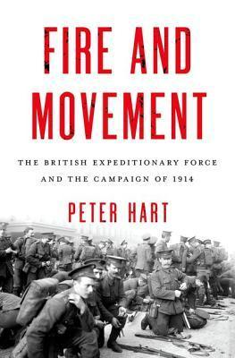 Fire and Movement: The British Expeditionary Force and the Campaign of 1914 Peter Hart