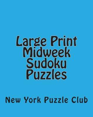 Large Print Midweek Sudoku Puzzles: Sudoku Puzzles from the Archives of the New York Puzzle Club New York Puzzle Club