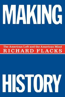 Making History: American Left and the American Mind Richard Flacks