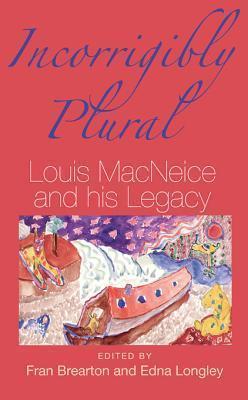 Incorrigibly Plural: Louis MacNeice and His Legacy Fran Brearton