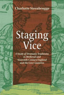 Staging Vice: A Study of Dramatic Traditions in Medieval and Sixteenth-Century England and the Low Countries  by  Charlotte Steenbrugge