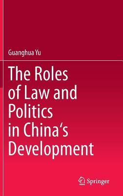The Roles of Law and Politics in Chinas Development Guanghua Yu