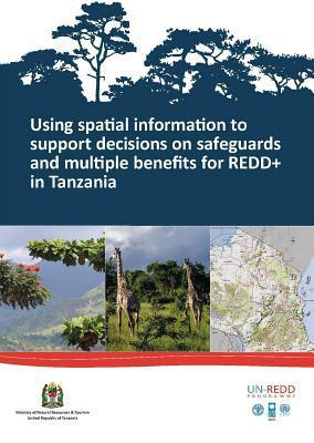 Using Spatial Information to Support Decisions on Safeguards and Multiple Benefits for Redd+ in Tanzania  by  Food and Agriculture Organization