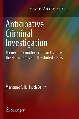 Anticipative Criminal Investigation: Theory and Counterterrorism Practice in the Netherlands and the United States Marianne F. H. Hirsch Ballin
