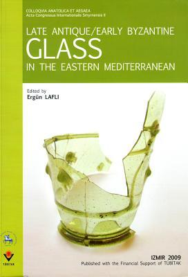 Late Antique/Early Byzantine Glass in the Eastern Mediterranean  by  Ergun Lafli