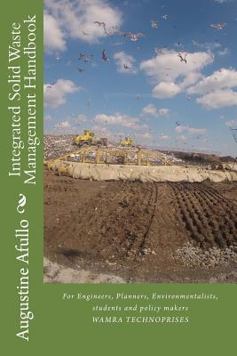 Integrated Solid Waste Management Handbook: For Engineers, Planners, Environmentalists, Students and Policy Makers  by  Augustine Afullo